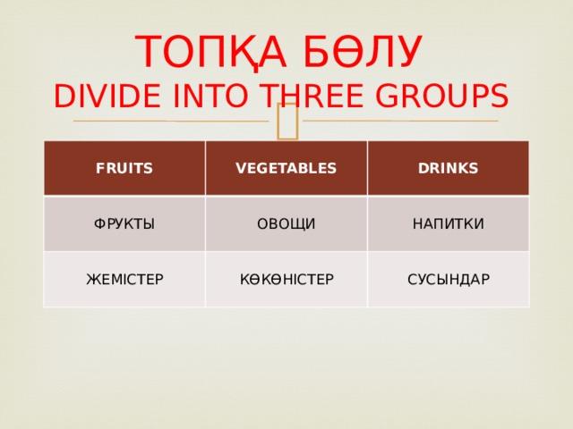 ТОПҚА БӨЛУ  DIVIDE INTO THREE GROUPS  FRUITS  VEGETABLES ФРУКТЫ   DRINKS ОВОЩИ ЖЕМІСТЕР КӨКӨНІСТЕР НАПИТКИ СУСЫНДАР