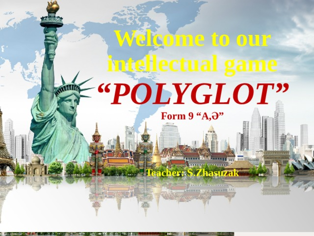 """Welcome to our intellectual game """" POLYGLOT"""" Form 9 """"A,Ә""""     Teacher: S.Zhasuzak"""
