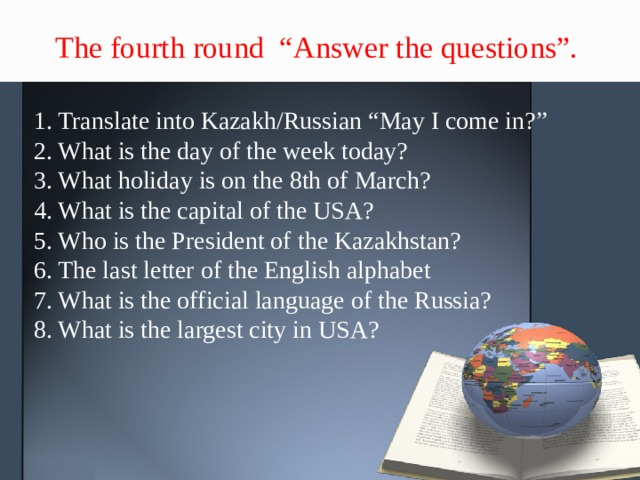 """The fourth round """"Answer the questions"""". 1. Translate into Kazakh/Russian """"May I come in?"""" 2. What is the day of the week today? 3. What holiday is on the 8th of March? 4. What is the capital of the USA? 5. Who is the President of the Kazakhstan? 6. The last letter of the English alphabet 7. What is the official language of the Russia? 8. What is the largest city in USA?"""