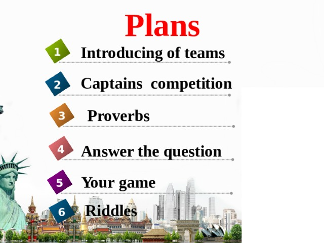 Plans Introducing of teams 1 Captains competition 2  Proverbs 3 Answer the question 4 Your game 5 Riddles 6
