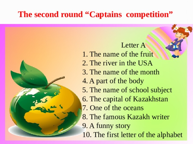 """The second round """"Captains competition"""" Letter A 1. The name of the fruit 2. The river in the USA 3. The name of the month 4. A part of the body 5. The name of school subject 6. The capital of Kazakhstan 7. One of the oceans 8. The famous Kazakh writer 9. A funny story 10. The first letter of the alphabet"""