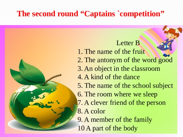 """The second round """"Captains `competition"""" Letter B 1. The name of the fruit 2. The antonym of the word good 3. An object in the classroom 4. A kind of the dance 5. The name of the school subject 6. The room where we sleep 7. A clever friend of the person 8. A color 9. A member of the family 10 A part of the body"""
