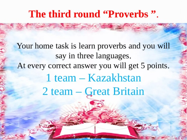 """The third round """"Proverbs """" . Your home task is learn proverbs and you will say in three languages. At every correct answer you will get 5 points. 1 team – Kazakhstan 2 team – Great Britain"""