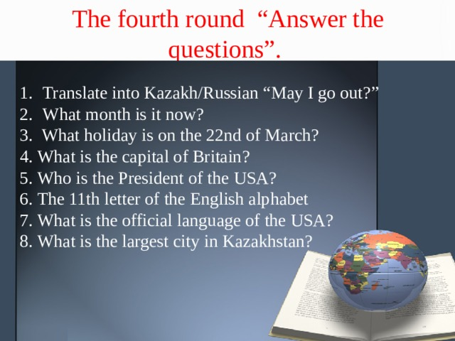 """The fourth round """"Answer the questions"""". Translate into Kazakh/Russian """"May I go out?"""" What month is it now? 3. What holiday is on the 22nd of March? 4. What is the capital of Britain? 5. Who is the President of the USA? 6. The 11th letter of the English alphabet 7. What is the official language of the USA? 8. What is the largest city in Kazakhstan?"""
