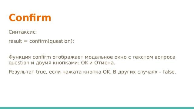 Confirm Синтаксис: result = confirm(question); Функция confirm отображает модальное окно с текстом вопроса question и двумя кнопками: OK и Отмена. Результат true, если нажата кнопка OK. В других случаях – false.