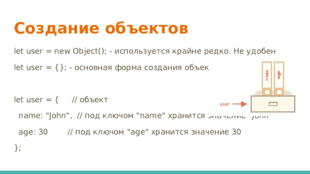 Создание объектов let user = new Object(); - используется крайне редко. Не удобен let user = {}; - основная форма создания объектов let user = { // объект  name: