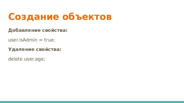 Создание объектов Добавление свойства: user.isAdmin = true; Удаление свойства: delete user.age;