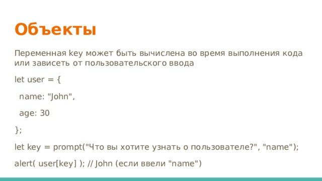 Объекты Переменная key может быть вычислена во время выполнения кода или зависеть от пользовательского ввода let user = {  name: