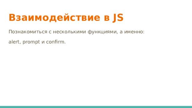 Взаимодействие в JS Познакомиться с несколькими функциями, а именно: alert, prompt и confirm.