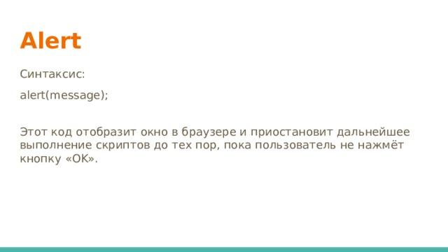 Alert Синтаксис: alert(message); Этот код отобразит окно в браузере и приостановит дальнейшее выполнение скриптов до тех пор, пока пользователь не нажмёт кнопку «OK».