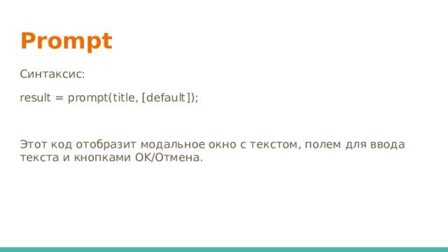 Prompt Синтаксис: result = prompt(title, [default]); Этот код отобразит модальное окно с текстом, полем для ввода текста и кнопками OK/Отмена.