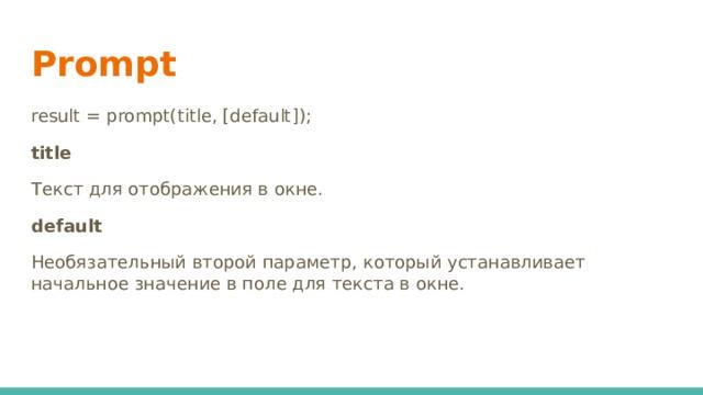 Prompt result = prompt(title, [default]); title Текст для отображения в окне. default Необязательный второй параметр, который устанавливает начальное значение в поле для текста в окне.