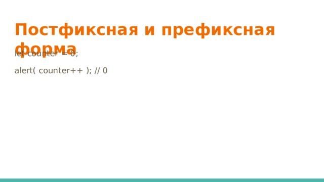 Постфиксная и префиксная форма   let counter = 0; alert( counter++ ); // 0