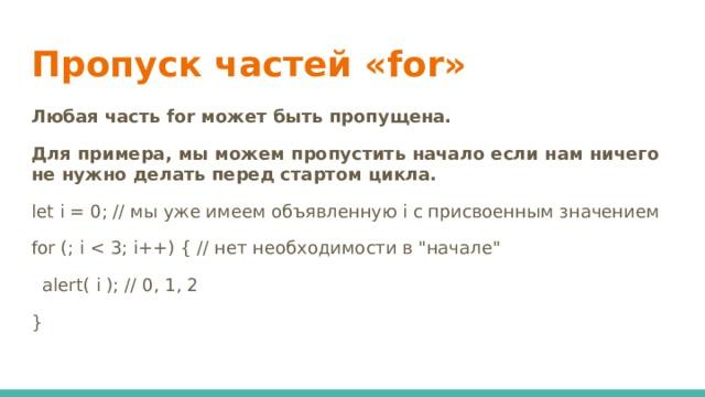 Пропуск частей «for» Любая часть for может быть пропущена. Для примера, мы можем пропустить начало если нам ничего не нужно делать перед стартом цикла. let i = 0; // мы уже имеем объявленную i с присвоенным значением for (; i  alert( i ); // 0, 1, 2 }
