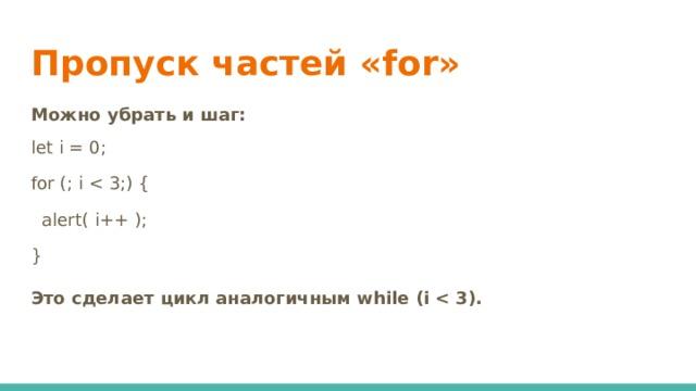 Пропуск частей «for» Можно убрать и шаг: let i = 0; for (; i  alert( i++ ); } Это сделает цикл аналогичным while (i
