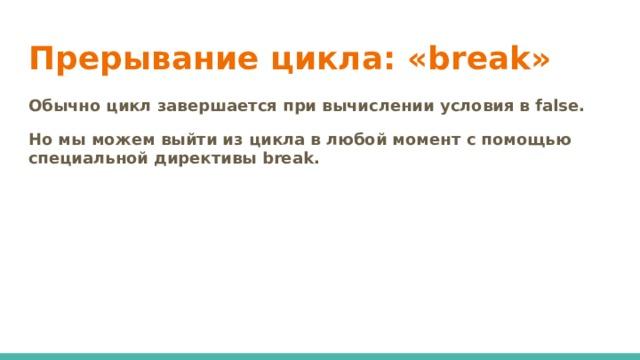 Прерывание цикла: «break» Обычно цикл завершается при вычислении условия в false. Но мы можем выйти из цикла в любой момент с помощью специальной директивы break.
