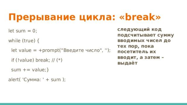 Прерывание цикла: «break» следующий код подсчитывает сумму вводимых чисел до тех пор, пока посетитель их вводит, а затем – выдаёт let sum = 0; while (true) {  let value = +prompt(