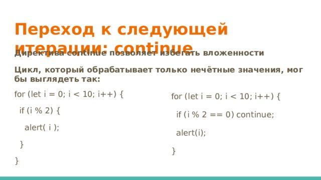 Переход к следующей итерации: continue   Директива continue позволяет избегать вложенности Цикл, который обрабатывает только нечётные значения, мог бы выглядеть так: for (let i = 0; i  if (i % 2) {  alert( i );  } } for (let i = 0; i  if (i % 2 == 0) continue;  alert(i); }