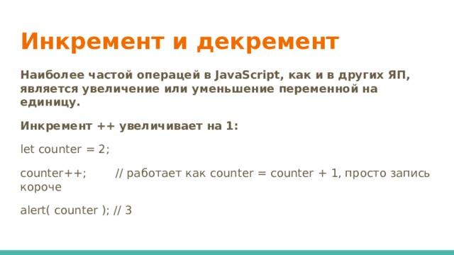 Инкремент и декремент Наиболее частой операцей в JavaScript, как и в других ЯП, является увеличение или уменьшение переменной на единицу. Инкремент ++ увеличивает на 1: let counter = 2; counter++; // работает как counter = counter + 1, просто запись короче alert( counter ); // 3
