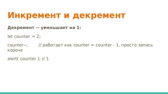 Инкремент и декремент   Декремент -- уменьшает на 1: let counter = 2; counter--; // работает как counter = counter - 1, просто запись короче alert( counter ); // 1