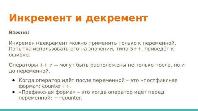 Инкремент и декремент    Важно: Инкремент/декремент можно применить только к переменной. Попытка использовать его на значении, типа 5++, приведёт к ошибке. Операторы ++ и -- могут быть расположены не только после, но и до переменной.