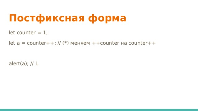 Постфиксная форма let counter = 1; let a = counter++; // (*) меняем ++counter на counter++ alert(a); // 1
