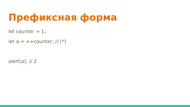 Префиксная форма let counter = 1; let a = ++counter; // (*) alert(a); // 2