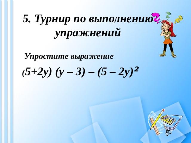 5. Турнир по выполнению упражнений  Упростите выражение  ( 5+2у) (у – 3) – (5 – 2у) ²