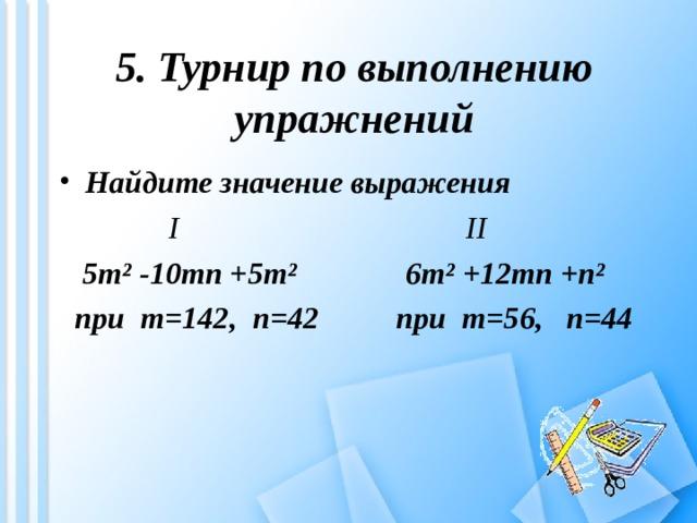 5. Турнир по выполнению упражнений  Найдите значение выражения  I II  5m² -10mn +5m²  6m² +12mn +n²  при m=142 , n=42 при m=56 , n=44
