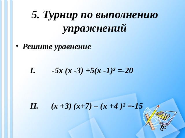 5. Турнир по выполнению упражнений Решите уравнение  I .  -5 x (x -3) +5(x -1)² =-20    II . (x +3) (x+7) – (x +4 )² =-15