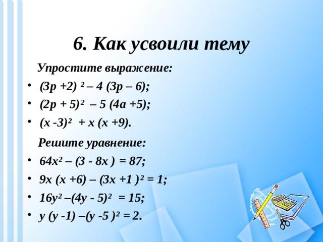6. Как усвоили тему  Упростите выражение: (3 p +2) ² – 4 (3 p – 6); (2 p + 5)² – 5 (4 a +5); ( x -3)² + x ( x +9).  Решите уравнение: