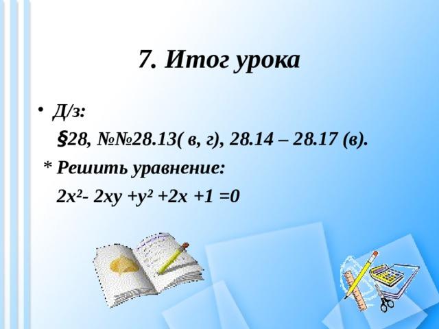 7. Итог урока Д/з:  § 28, №№28.13( в, г), 28.14 – 28.17 (в).  * Решить уравнение:   2x²- 2xy +y² +2x +1 =0