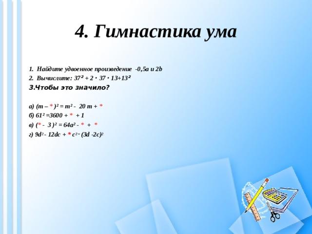4. Гимнастика ума 1. Найдите удвоенное произведение -0,5 a и 2b  2. Вычислите: 37 ² + 2 · 37 · 13+13 ² Чтобы это значило? а) (m –  * )² = m² - 20 m +  * б) 61² =3600 + *  + 1 в )  ( * -  3 )² = 64a² - * +   * г) 9d 2  - 12dc  +  *  c 2 = ( 3d  -2c ) 2