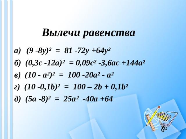 Вылечи равенства а)  (9 -8 y )² = 81 -72y +64y² б) (0,3c -12a)²  =  0,09c² -3,6ac +144a² в) ( 10 - a ²)² = 100 -20a² - a ² г) ( 10 -0 , 1b)²  =  100 – 2b + 0 , 1b² д) ( 5a -8 )² = 25a ² -40a + 64