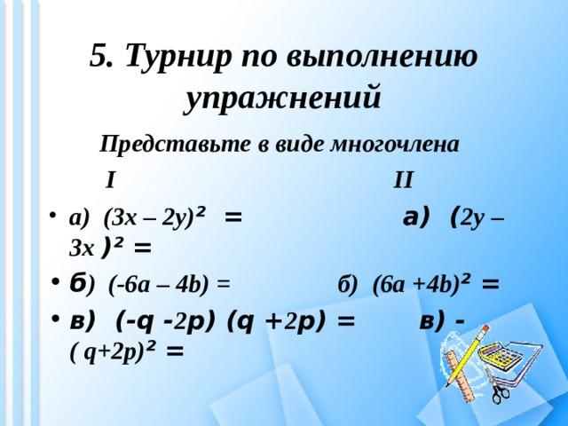 5. Турнир по выполнению упражнений  Представьте в виде многочлена     I II