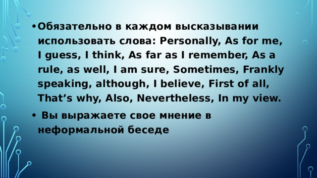 Обязательно в каждом высказывании использовать слова: Personally, As for me, I guess, I think, As far as I remember, As a rule, as well, I am sure, Sometimes, Frankly speaking, although, I believe, First of all, That's why, Also, Nevertheless, In my view.  Вы выражаете свое мнение в неформальной беседе