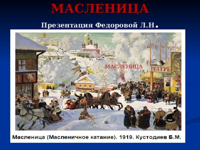 МАСЛЕНИЦА  Презентация Федоровой Л.Н . МАСЛЕНИЦА