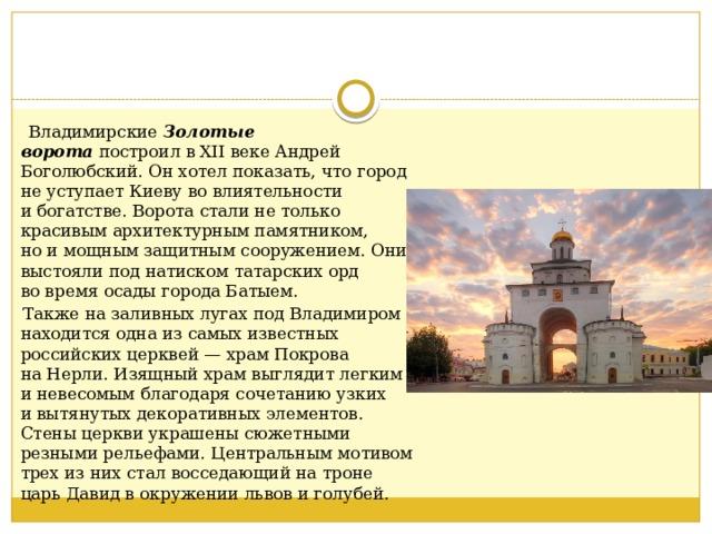 Владимирские Золотые ворота построил вXII веке Андрей Боголюбский. Онхотел показать, что город неуступает Киеву вовлиятельности ибогатстве. Ворота стали нетолько красивым архитектурным памятником, ноимощным защитным сооружением. Они выстояли под натиском татарских орд вовремя осады города Батыем.  Также назаливных лугах под Владимиром находится одна изсамых известных российских церквей—храм Покрова наНерли. Изящный храм выглядит легким иневесомым благодаря сочетанию узких ивытянутых декоративных элементов. Стены церкви украшены сюжетными резными рельефами. Центральным мотивом трех изних стал восседающий натроне царь Давид вокружении львов иголубей.