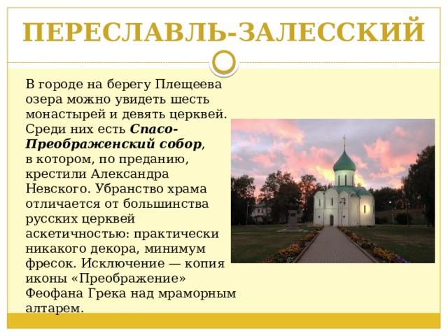 ПЕРЕСЛАВЛЬ-ЗАЛЕССКИЙ Вгороде наберегу Плещеева озера можно увидеть шесть монастырей идевять церквей. Среди них есть Спасо-Преображенский собор , вкотором, попреданию, крестилиАлександра Невского. Убранство храма отличается отбольшинства русских церквей аскетичностью: практически никакого декора, минимум фресок. Исключение— копия иконы «Преображение» Феофана Грека над мраморным алтарем.