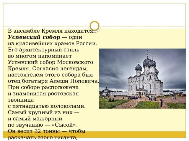 Вансамбле Кремля находится Успенский собор — один изкрасивейших храмов России. Его архитектурный стиль вомногом напоминает Успенский соборМосковского Кремля. Согласно легендам, настоятелем этого собора был отецбогатыряАлеши Поповича. При соборе расположена изнаменитая ростовская звонница спятнадцатьюколоколами. Самый крупный изних— исамый мажорный позвучанию— «Сысой». Онвесит 32 тонны — чтобы раскачать этого гиганта, требуется два звонаря.