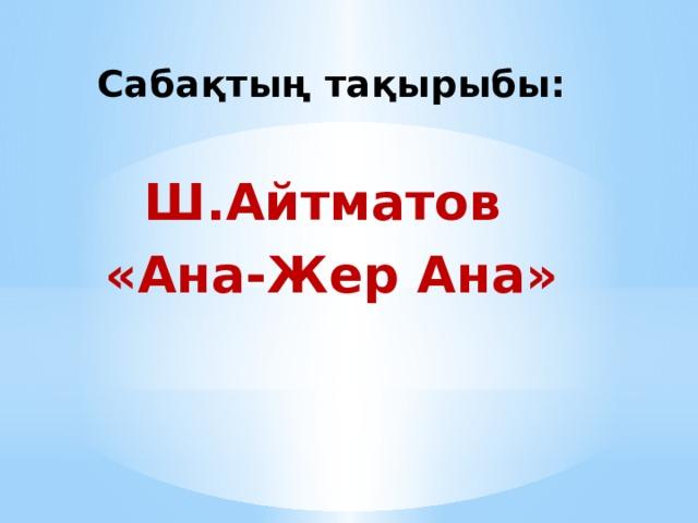 Сабақтың тақырыбы:  Ш.Айтматов «Ана-Жер Ана»
