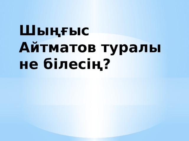 Шыңғыс Айтматов туралы не білесің?