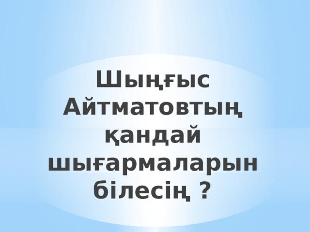 Шыңғыс Айтматовтың қандай шығармаларын білесің ?