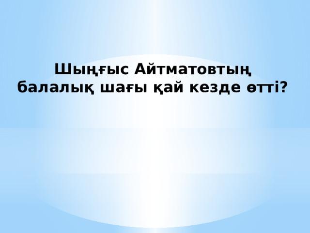 Шыңғыс Айтматовтың балалық шағы қай кезде өтті?