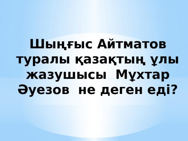 Шыңғыс Айтматов туралы қазақтың ұлы жазушысы Мұхтар Әуезов не деген еді?