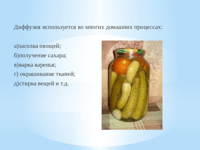 Диффузия используется во многих домашних процессах: а)засолка овощей; б)получение сахара; в)варка варенья; г) окрашивание тканей; д)стирка вещей и т.д.