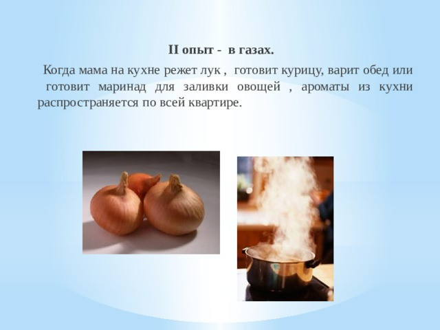II опыт - в газах.  Когда мама на кухне режет лук , готовит курицу, варит обед или готовит маринад для заливки овощей , ароматы из кухни распространяется по всей квартире.