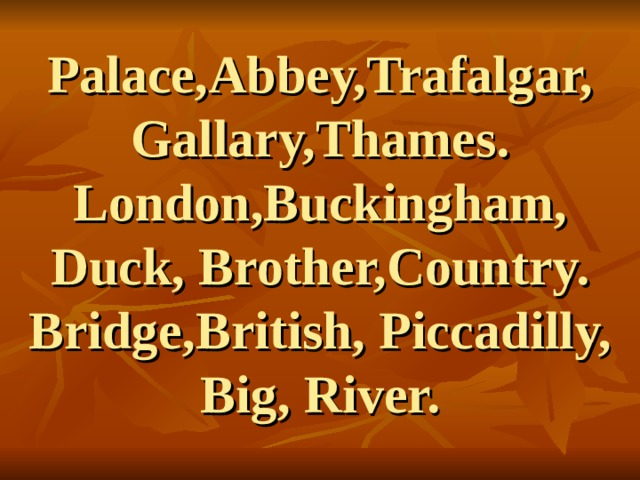 Palace,Abbey,Trafalgar,  Gallary,Thames.  London,Buckingham, Duck, Brother,Country.  Bridge,British, Piccadilly,  Big, River.
