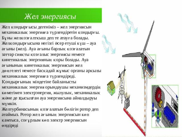 Жел энергиясы Жел қондырғысы дегеніміз – жел энергиясын механикалық энергияға түрлендіретін қондырғы. Бұны желқозғалтқыш деп те атауға болады. Желқондырғысына негізгі əсер етуші күш – ауа ағыны (жел). Ауа ағыны барлық қозғалатын заттар сияқты қозғалыс энергиясы немесе кинетикалық энергияның қоры болады. Ауа ағынының кинетикалық энергиясын жел дөңгелегі немесе басқадай жұмыс органы арқылы механикалық энергияға түрлендіреді. Қондырғының міндетіне байланысты механикалық энергия орындаушы механизмдердің көмегімен электрэнергия, жылулық, механикалық жəне де қысылған ауа энергиясына айналдыруы мүмкін.  Желтурбинасының қозғалатын бөлігін ротор деп атаймыз. Ротор жел ағының энергиясын көп қамтыса, соғұрлым көп электр энергиясын өндіреді