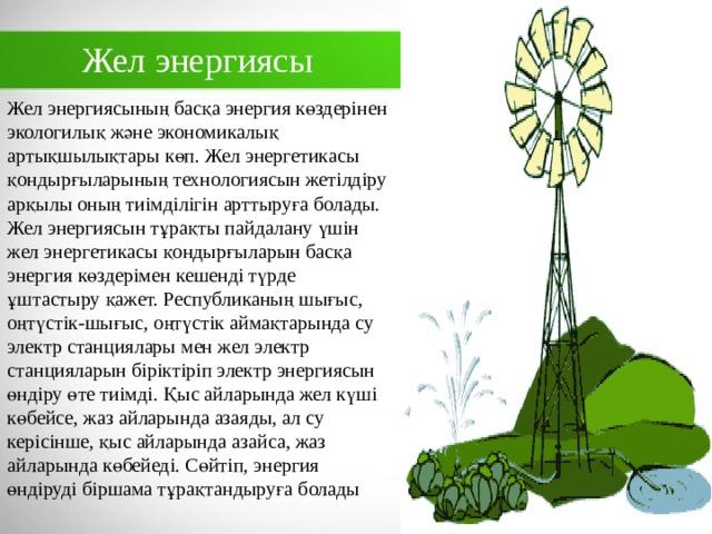 Жел энергиясы Жел энергиясының басқа энергия көздерінен экологилық және экономикалық артықшылықтары көп. Жел энергетикасы қондырғыларының технологиясын жетілдіру арқылы оның тиімділігін арттыруға болады. Жел энергиясын тұрақты пайдалану үшін жел энергетикасы қондырғыларын басқа энергия көздерімен кешенді түрде ұштастыру қажет. Республиканың шығыс, оңтүстік-шығыс, оңтүстік аймақтарында су электр станциялары мен жел электр станцияларын біріктіріп электр энергиясын өндіру өте тиімді. Қыс айларында жел күші көбейсе, жаз айларында азаяды, ал су керісінше, қыс айларында азайса, жаз айларында көбейеді. Сөйтіп,энергия өндіруді біршама тұрақтандыруға болады